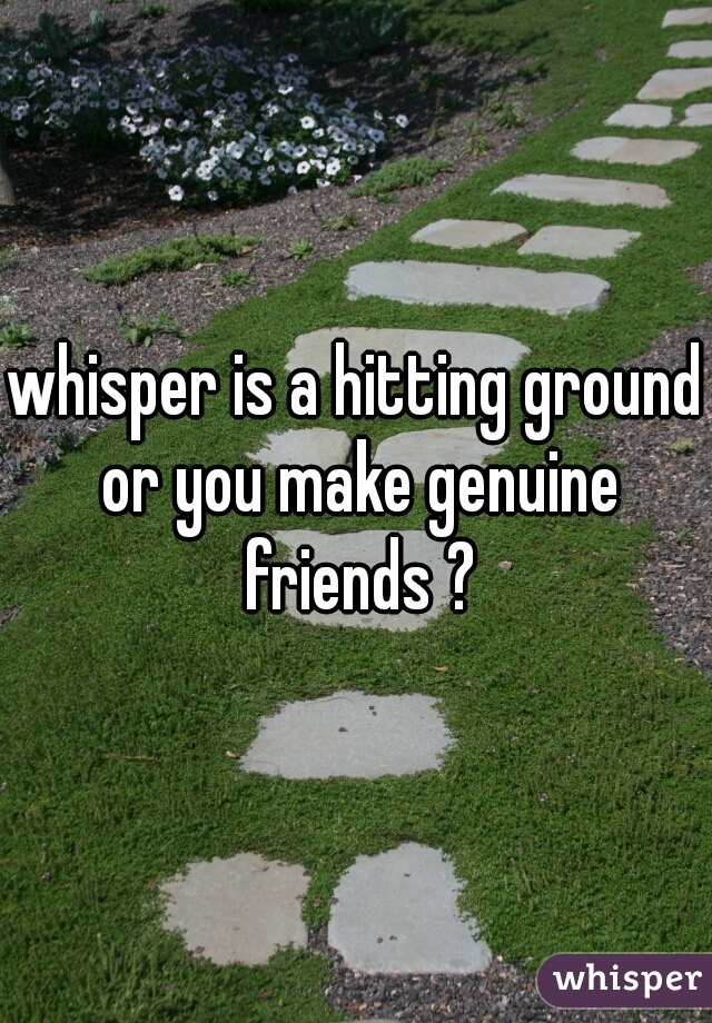 whisper is a hitting ground or you make genuine friends ?