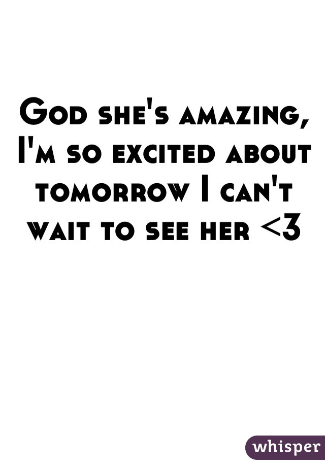 God she's amazing, I'm so excited about tomorrow I can't wait to see her <3