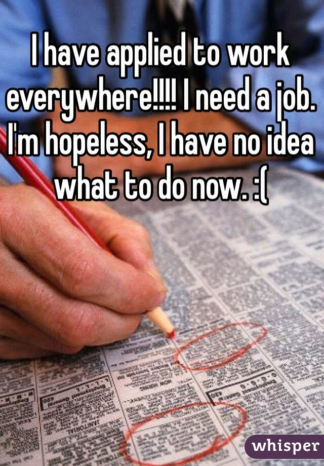 I have applied to work everywhere!!!! I need a job. I'm hopeless, I have no idea what to do now. :(