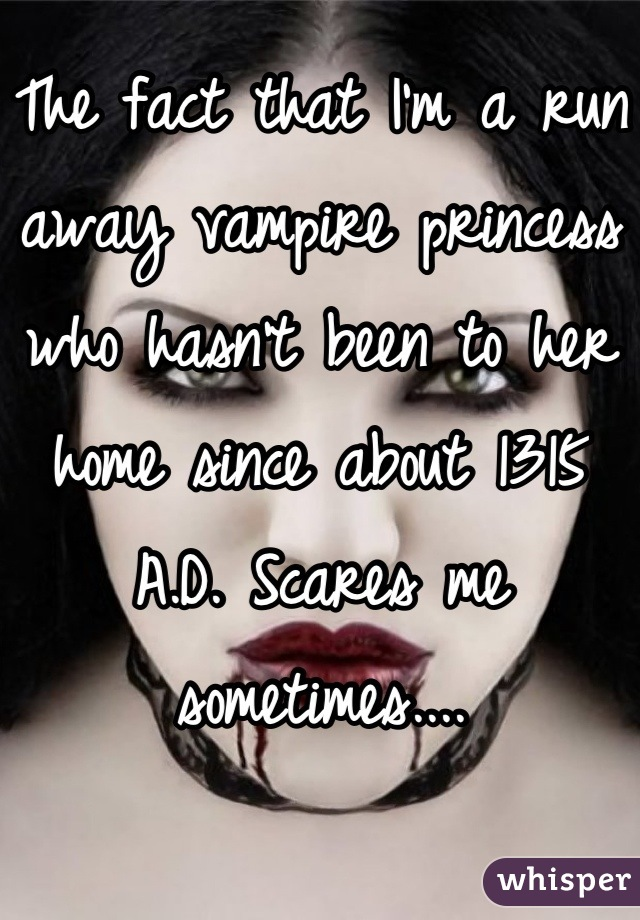 The fact that I'm a run away vampire princess who hasn't been to her home since about 1315 A.D. Scares me sometimes....
