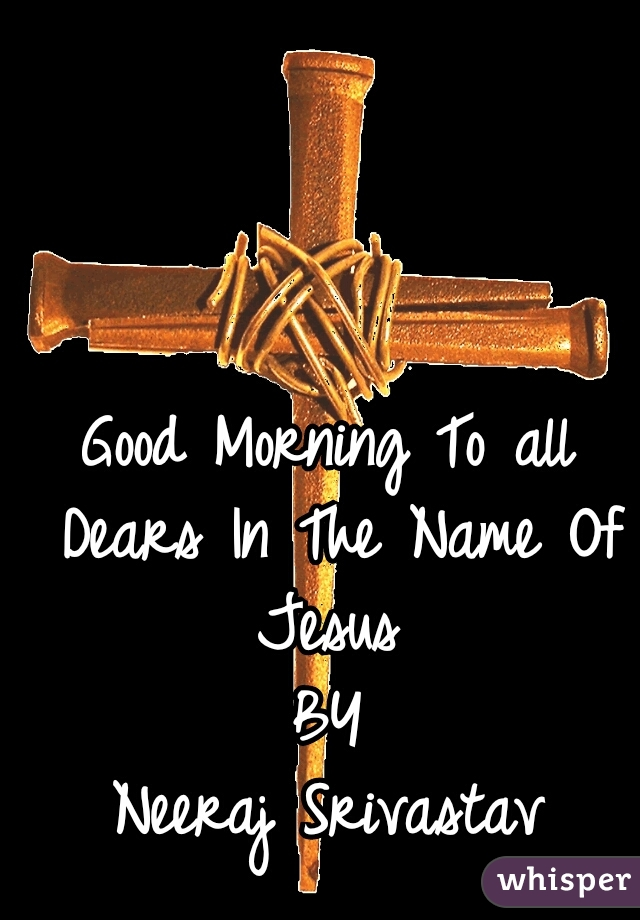 Good Morning To all Dears In The Name Of Jesus     BY                 Neeraj Srivastav