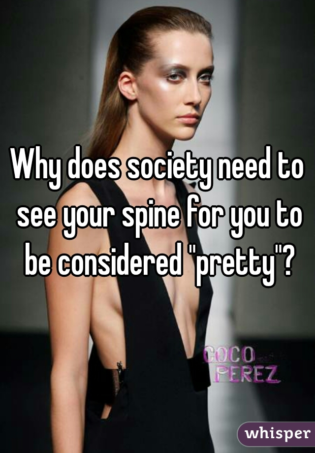 "Why does society need to see your spine for you to be considered ""pretty""?"
