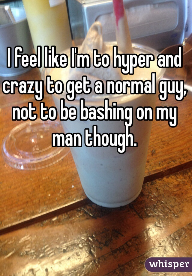 I feel like I'm to hyper and crazy to get a normal guy, not to be bashing on my man though.