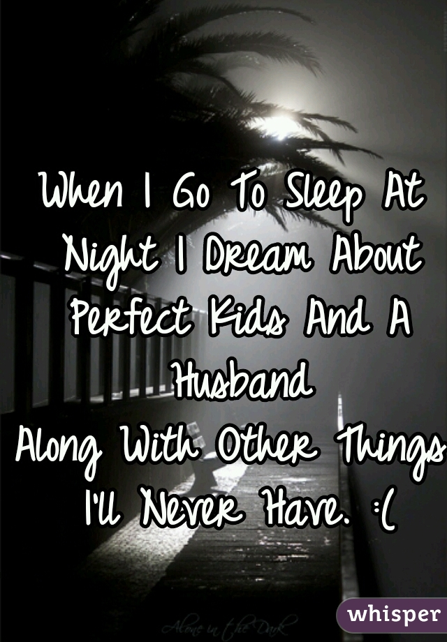 When I Go To Sleep At Night I Dream About Perfect Kids And A Husband Along With Other Things I'll Never Have. :(
