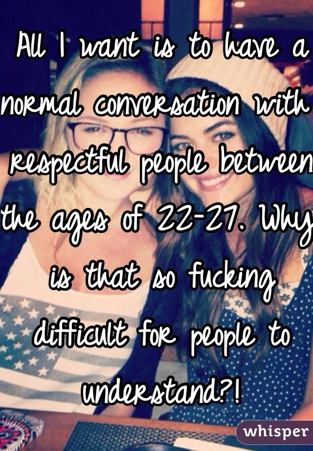 All I want is to have a normal conversation with respectful people between the ages of 22-27. Why is that so fucking difficult for people to understand?!