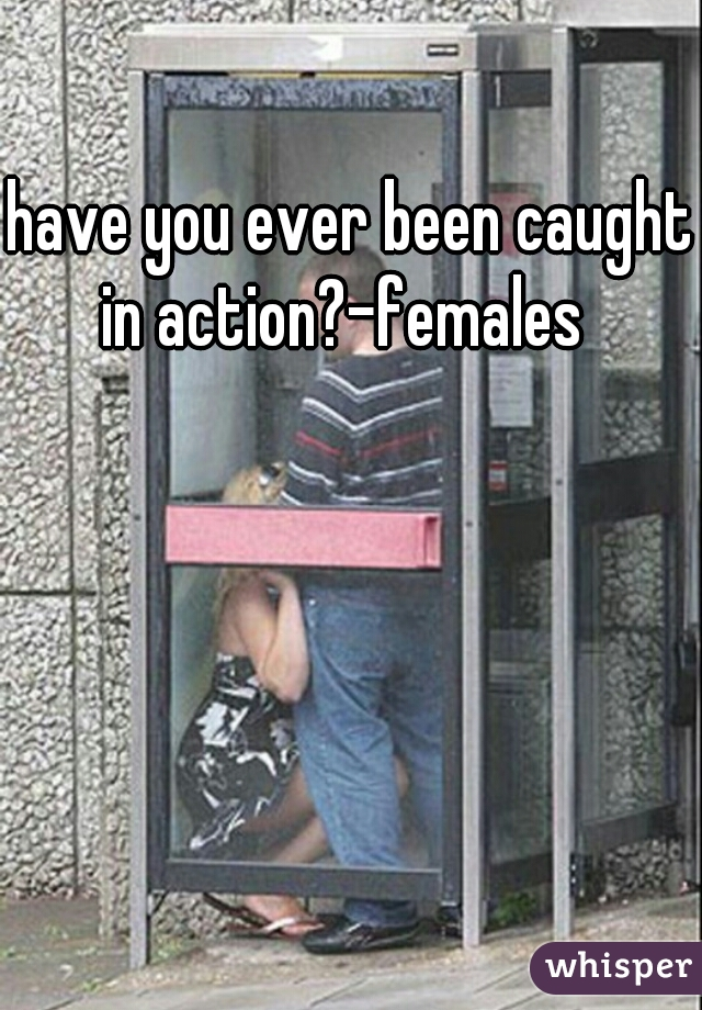 have you ever been caught in action?-females