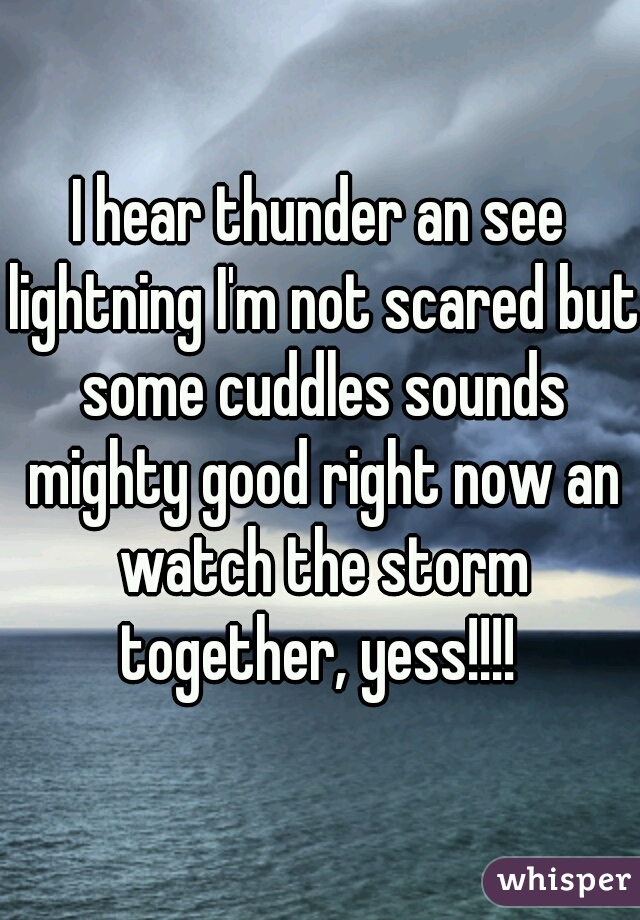 I hear thunder an see lightning I'm not scared but some cuddles sounds mighty good right now an watch the storm together, yess!!!!