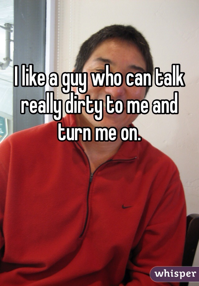 I like a guy who can talk really dirty to me and turn me on.