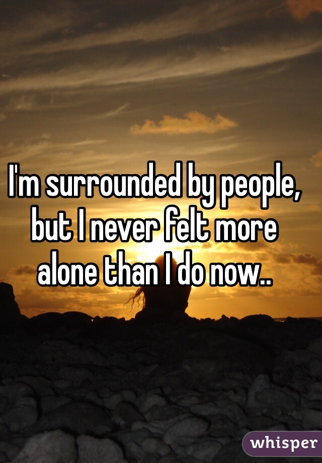 I'm surrounded by people, but I never felt more alone than I do now..