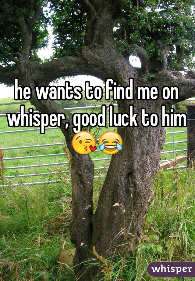 he wants to find me on whisper, good luck to him😘😂
