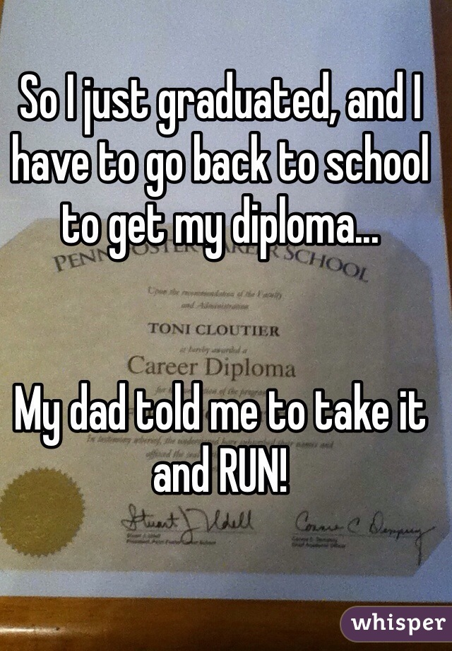 So I just graduated, and I have to go back to school to get my diploma...   My dad told me to take it and RUN!