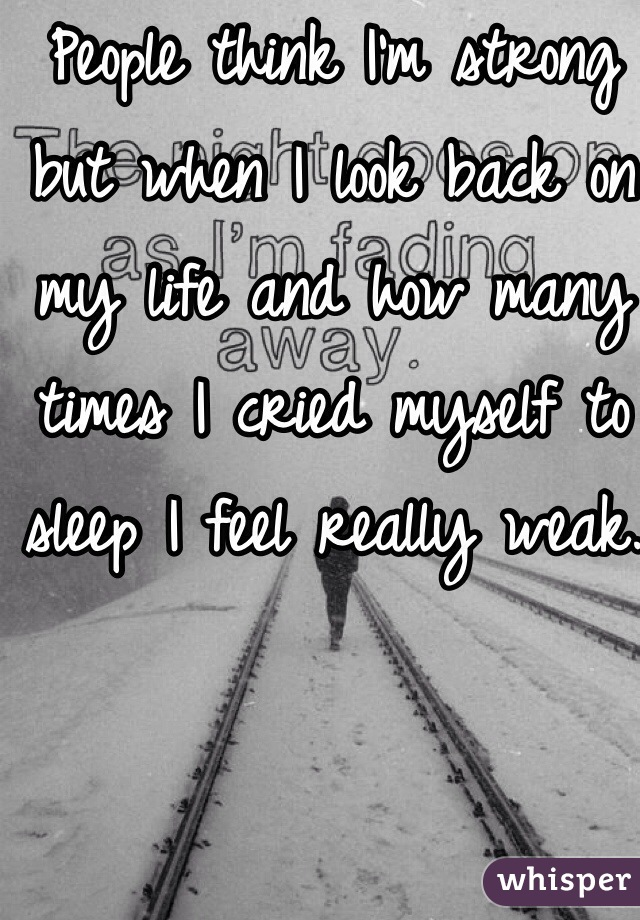 People think I'm strong but when I look back on my life and how many times I cried myself to sleep I feel really weak.