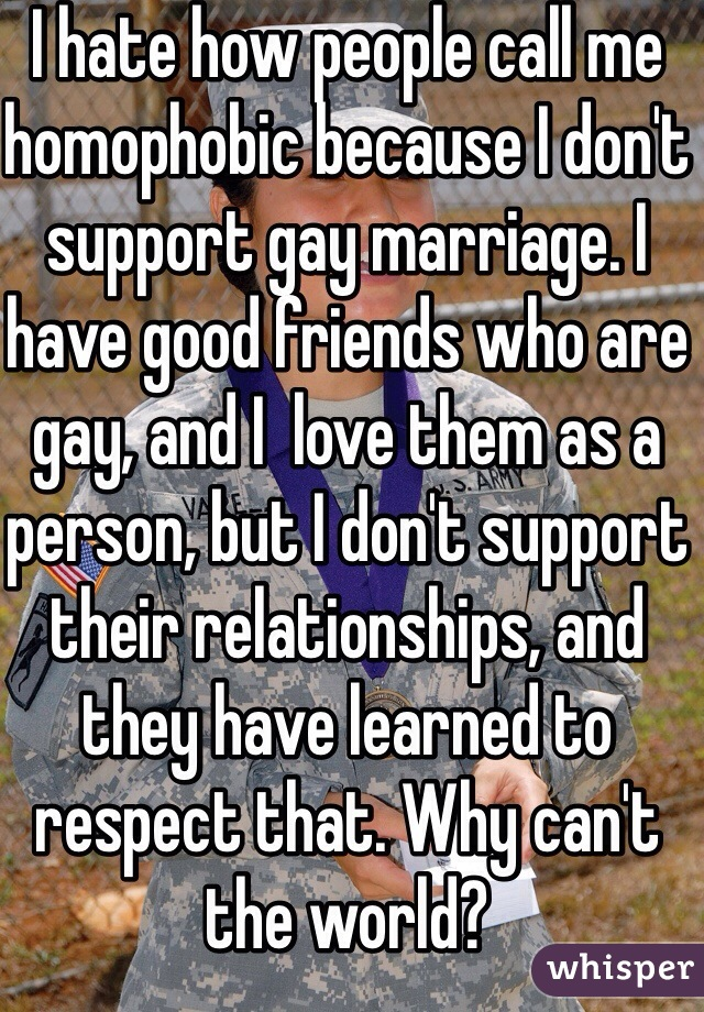 I hate how people call me homophobic because I don't support gay marriage. I have good friends who are gay, and I  love them as a person, but I don't support their relationships, and they have learned to respect that. Why can't the world?