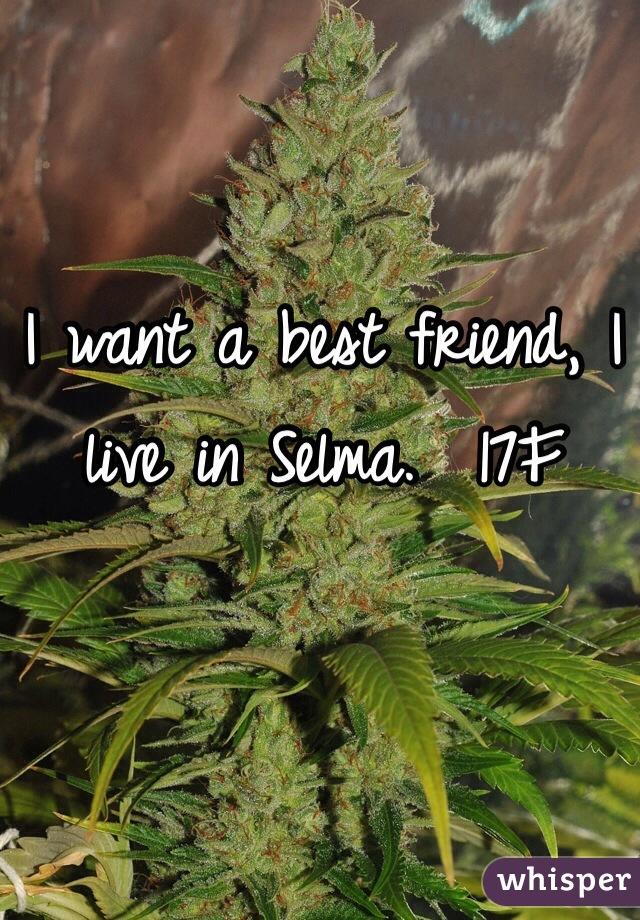 I want a best friend, I live in Selma.  17F
