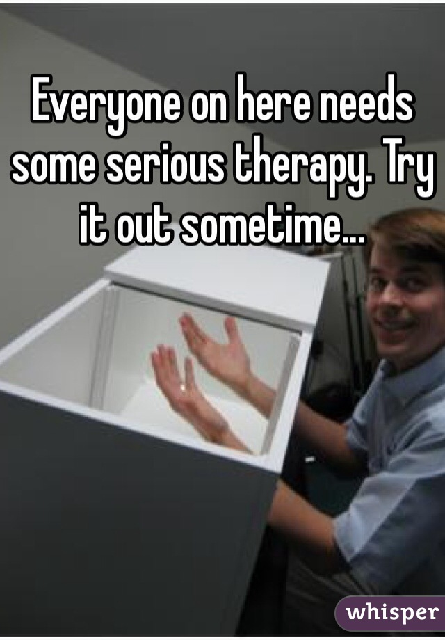 Everyone on here needs some serious therapy. Try it out sometime...