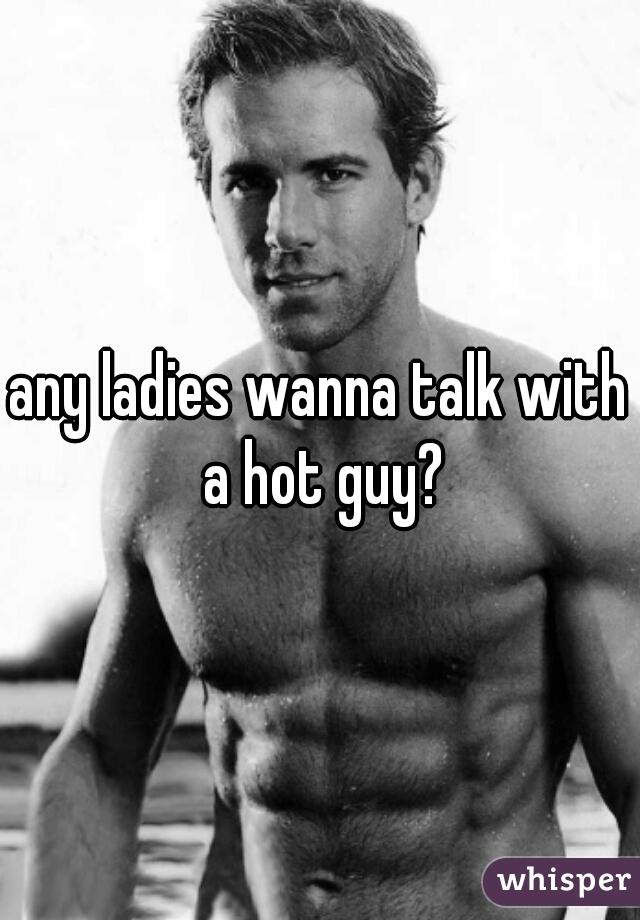 any ladies wanna talk with a hot guy?