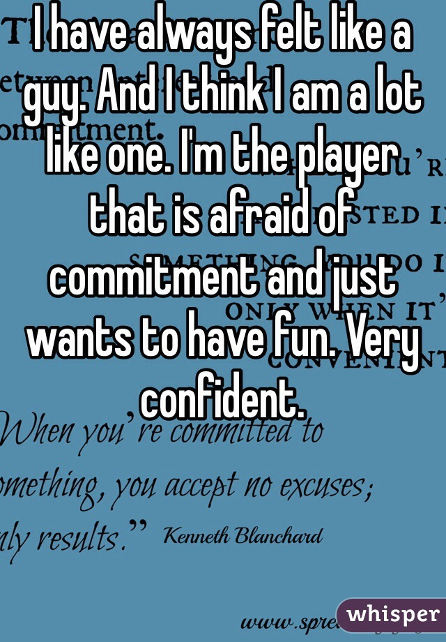 I have always felt like a guy. And I think I am a lot like one. I'm the player that is afraid of commitment and just wants to have fun. Very confident.