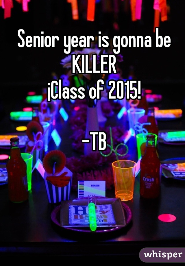 Senior year is gonna be KILLER ¡Class of 2015!  -TB