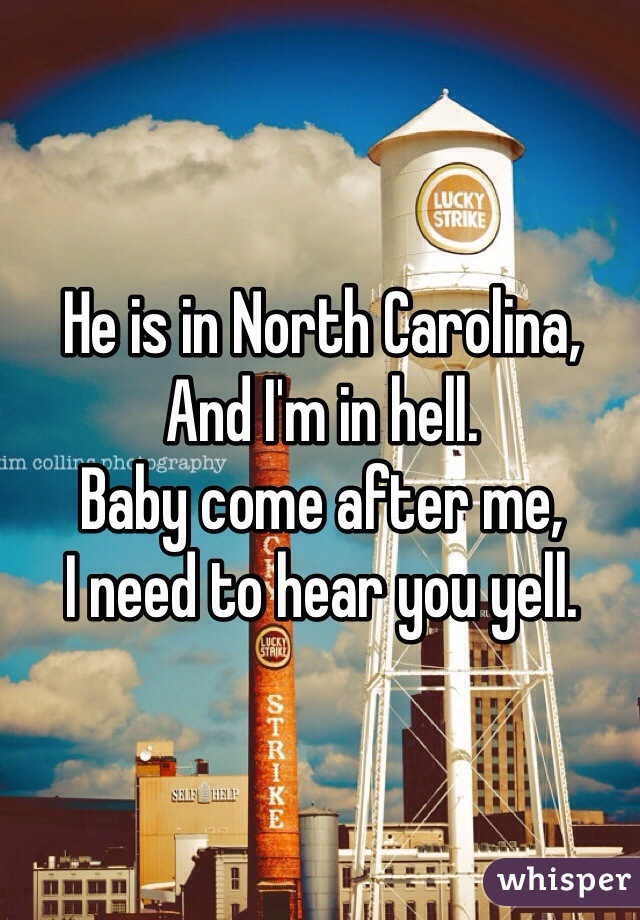He is in North Carolina, And I'm in hell. Baby come after me, I need to hear you yell.