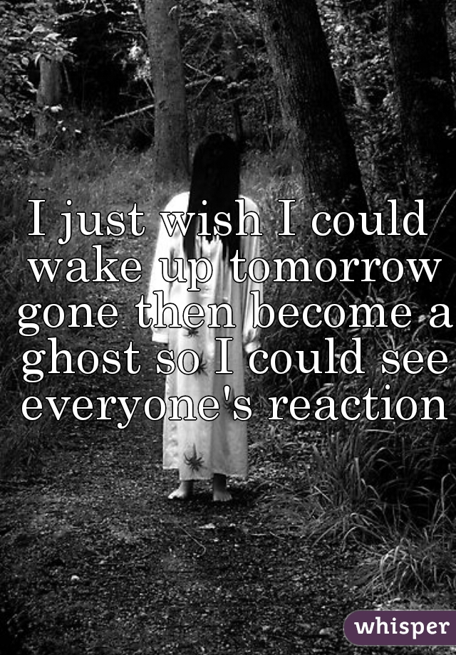I just wish I could wake up tomorrow gone then become a ghost so I could see everyone's reaction