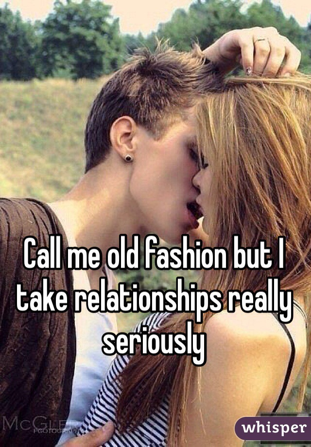 Call me old fashion but I take relationships really seriously