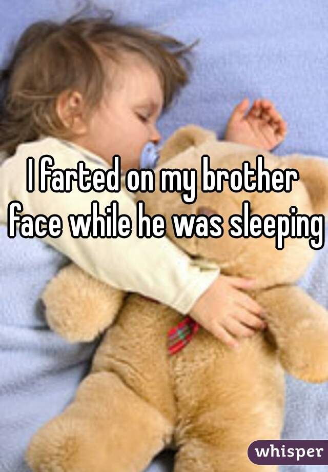 I farted on my brother face while he was sleeping