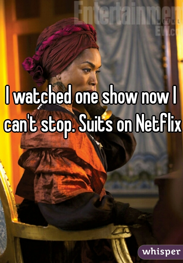 I watched one show now I can't stop. Suits on Netflix