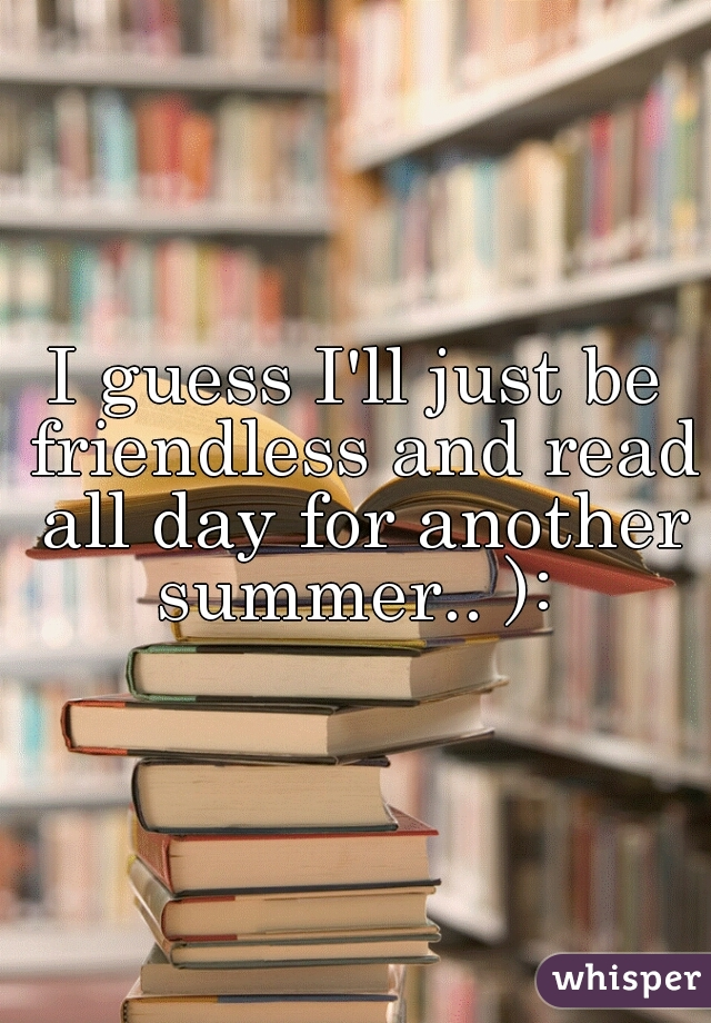 I guess I'll just be friendless and read all day for another summer.. ):