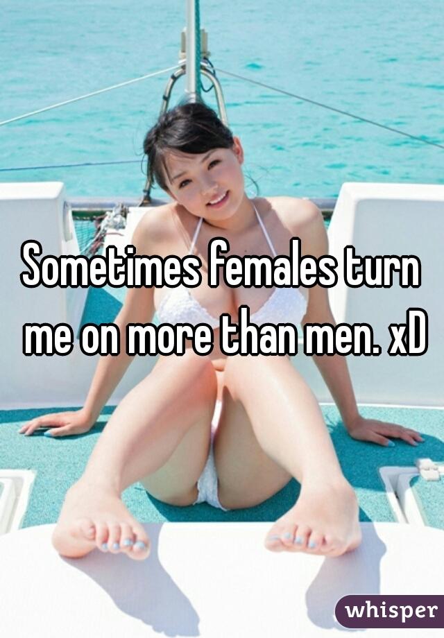 Sometimes females turn me on more than men. xD