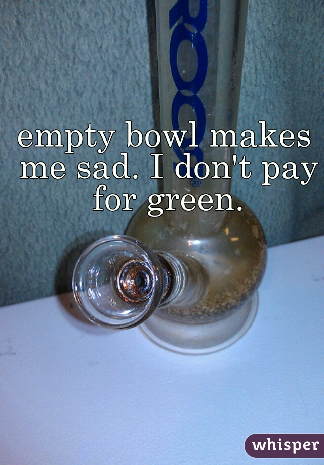 empty bowl makes me sad. I don't pay for green.