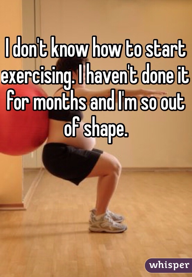 I don't know how to start exercising. I haven't done it for months and I'm so out of shape.