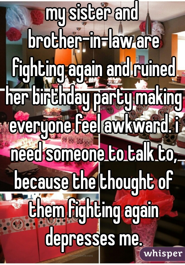 my sister and brother-in-law are fighting again and ruined her birthday party making everyone feel awkward. i need someone to talk to, because the thought of them fighting again depresses me.