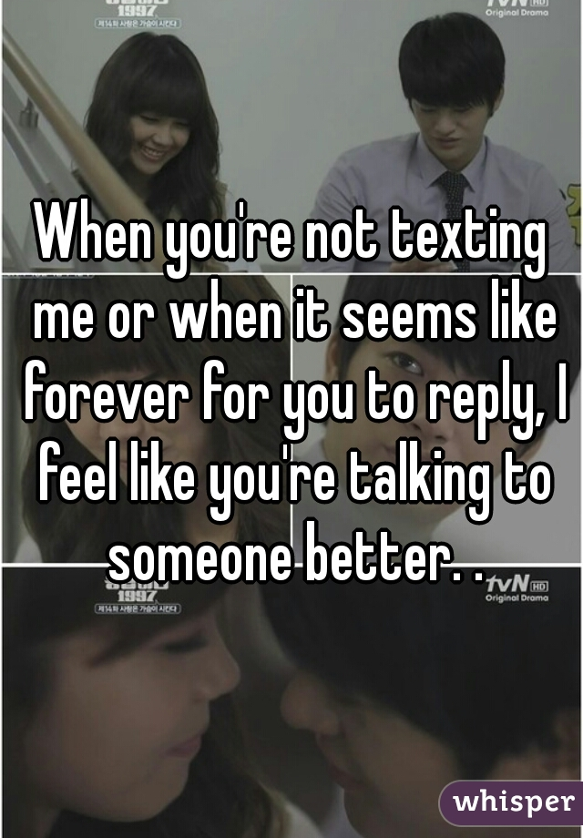 When you're not texting me or when it seems like forever for you to reply, I feel like you're talking to someone better. .