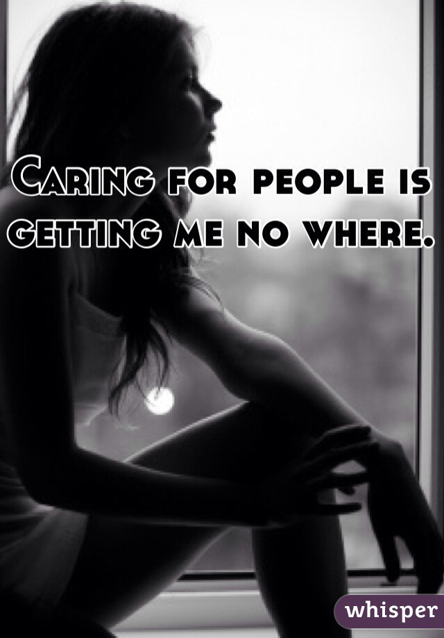 Caring for people is getting me no where.