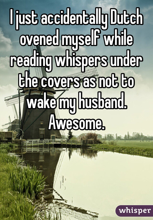 I just accidentally Dutch ovened myself while reading whispers under the covers as not to wake my husband. Awesome.