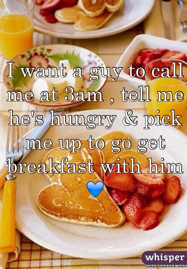 I want a guy to call me at 3am , tell me he's hungry & pick me up to go get breakfast with him 💙