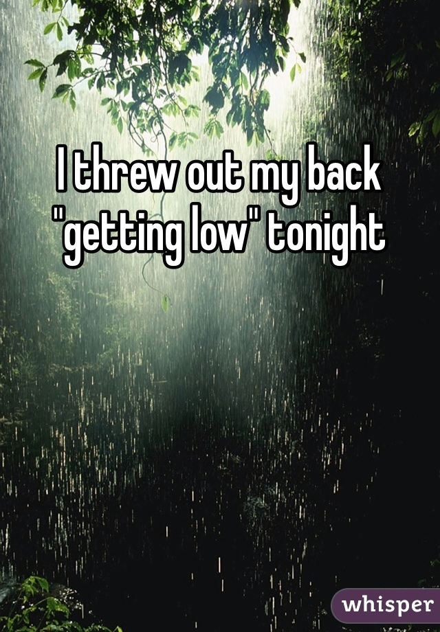 """I threw out my back """"getting low"""" tonight"""