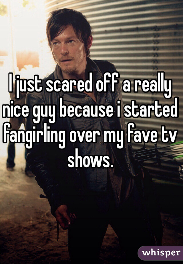 I just scared off a really nice guy because i started fangirling over my fave tv shows.