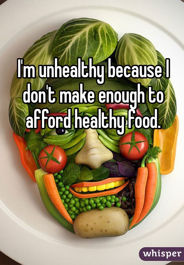 I'm unhealthy because I don't make enough to afford healthy food.