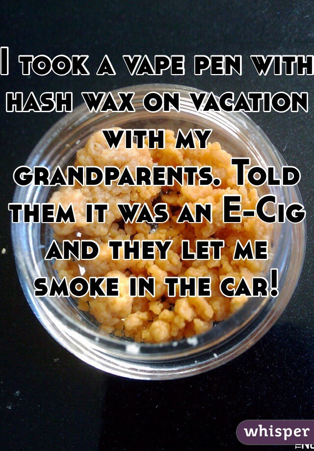 I took a vape pen with hash wax on vacation with my grandparents. Told them it was an E-Cig and they let me smoke in the car!