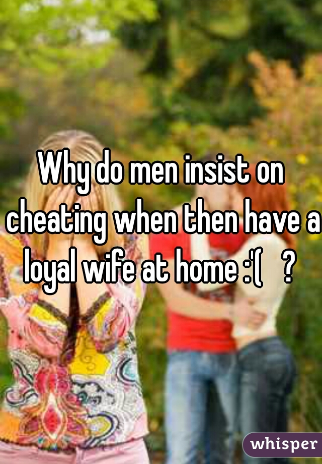 Why do men insist on cheating when then have a loyal wife at home :'(   ?