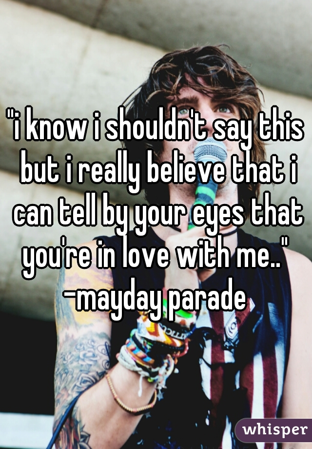 """""""i know i shouldn't say this but i really believe that i can tell by your eyes that you're in love with me..""""  -mayday parade"""