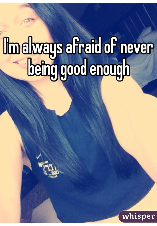 I'm always afraid of never being good enough