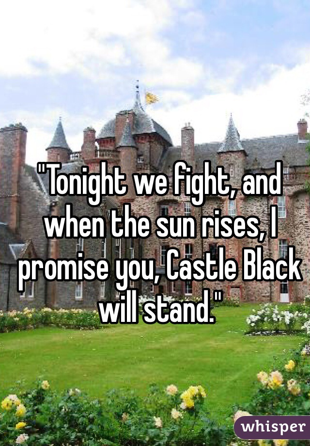 """Tonight we fight, and when the sun rises, I promise you, Castle Black will stand."""