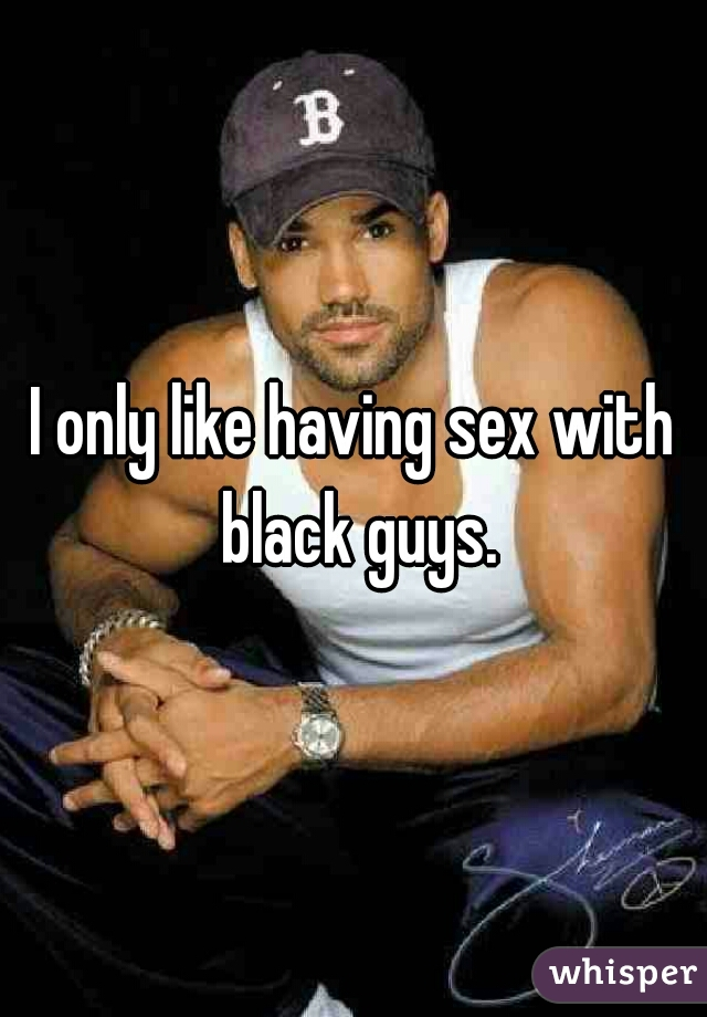 I only like having sex with black guys.