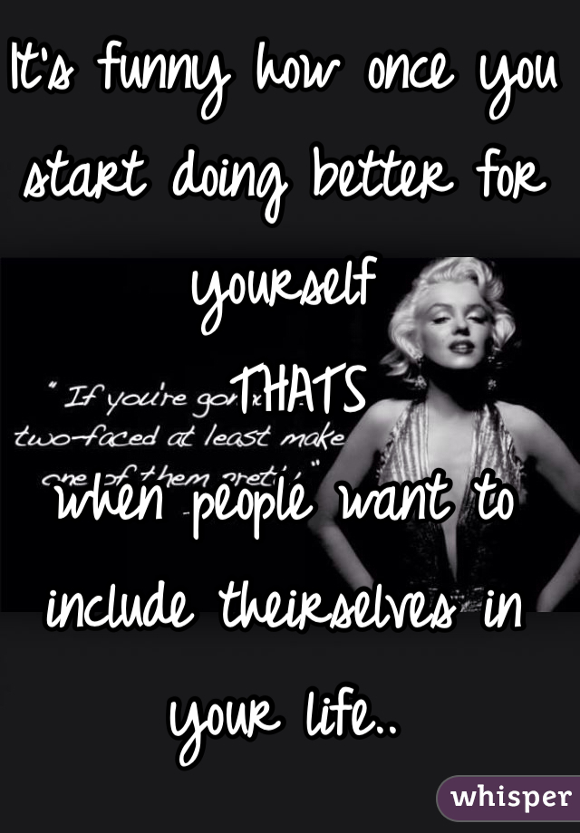 It's funny how once you start doing better for yourself  THATS  when people want to include theirselves in your life..