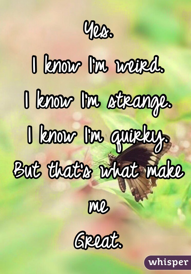Yes. I know I'm weird. I know I'm strange. I know I'm quirky. But that's what make me Great.