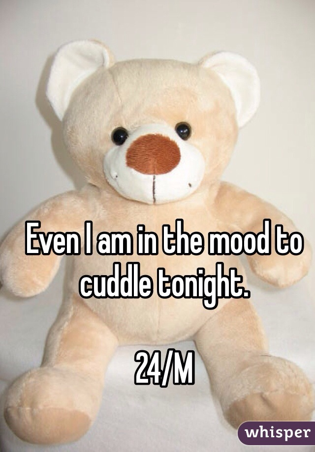 Even I am in the mood to cuddle tonight.   24/M