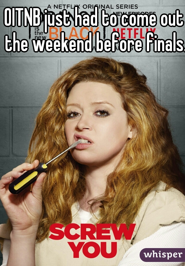 OITNB just had to come out the weekend before finals.