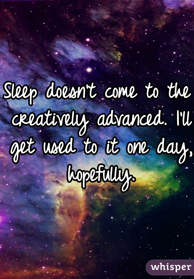 Sleep doesn't come to the creatively advanced. I'll get used to it one day, hopefully.